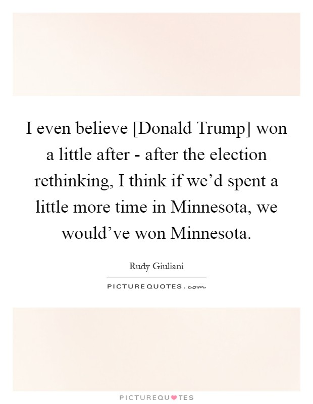 I even believe [Donald Trump] won a little after - after the election rethinking, I think if we'd spent a little more time in Minnesota, we would've won Minnesota Picture Quote #1