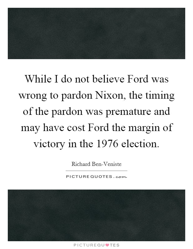 While I do not believe Ford was wrong to pardon Nixon, the timing of the pardon was premature and may have cost Ford the margin of victory in the 1976 election Picture Quote #1