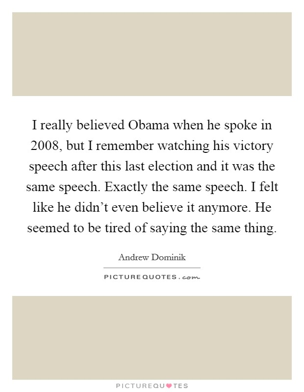 I really believed Obama when he spoke in 2008, but I remember watching his victory speech after this last election and it was the same speech. Exactly the same speech. I felt like he didn't even believe it anymore. He seemed to be tired of saying the same thing Picture Quote #1