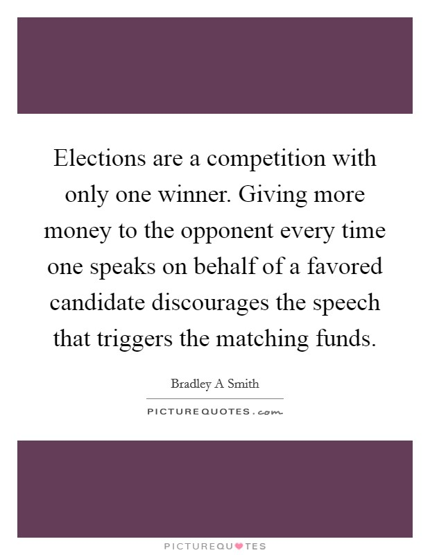 Elections are a competition with only one winner. Giving more money to the opponent every time one speaks on behalf of a favored candidate discourages the speech that triggers the matching funds Picture Quote #1