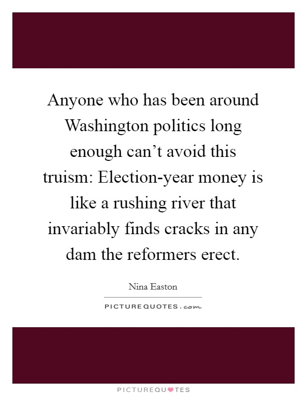 Anyone who has been around Washington politics long enough can't avoid this truism: Election-year money is like a rushing river that invariably finds cracks in any dam the reformers erect Picture Quote #1