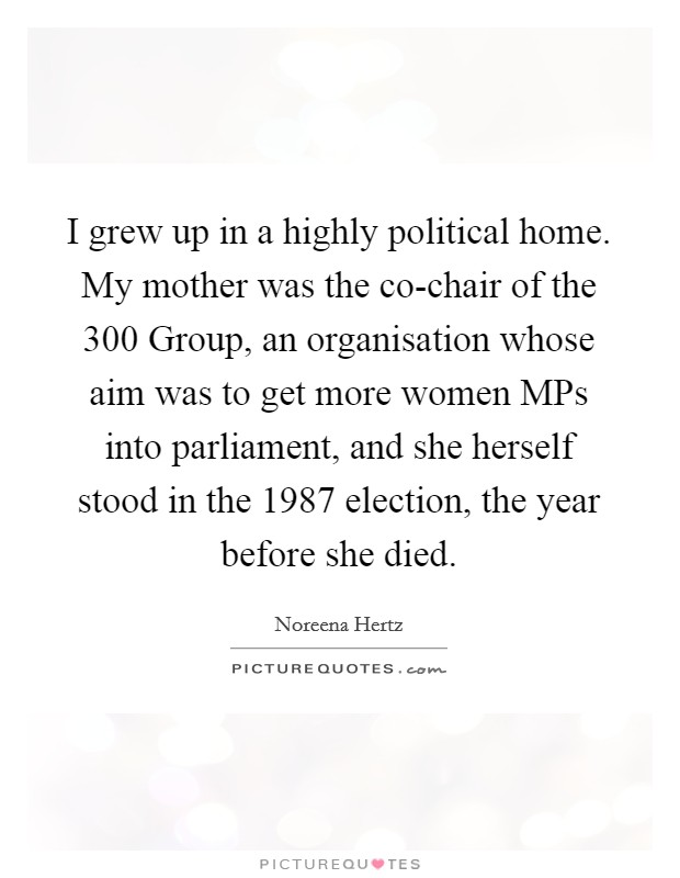 I grew up in a highly political home. My mother was the co-chair of the 300 Group, an organisation whose aim was to get more women MPs into parliament, and she herself stood in the 1987 election, the year before she died Picture Quote #1