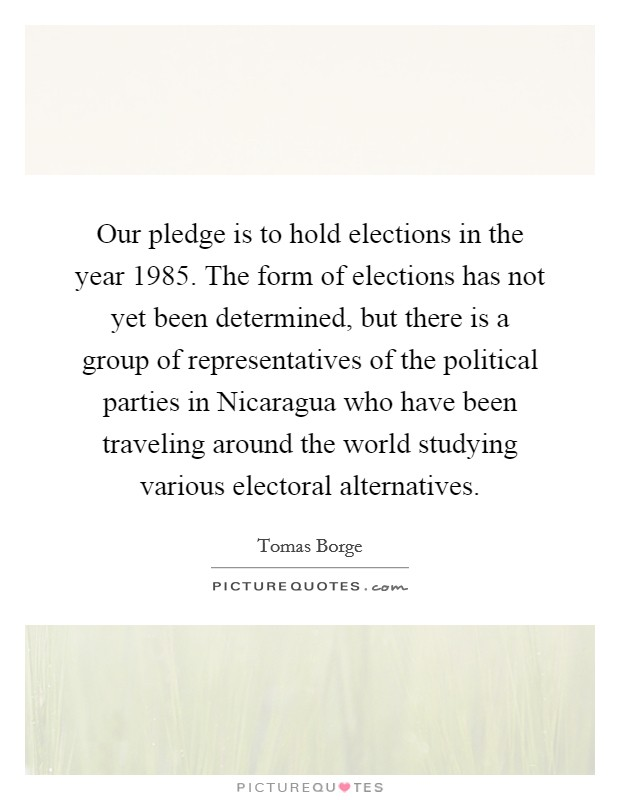 Our pledge is to hold elections in the year 1985. The form of elections has not yet been determined, but there is a group of representatives of the political parties in Nicaragua who have been traveling around the world studying various electoral alternatives Picture Quote #1