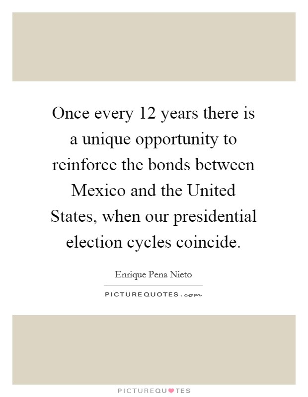Once every 12 years there is a unique opportunity to reinforce the bonds between Mexico and the United States, when our presidential election cycles coincide Picture Quote #1