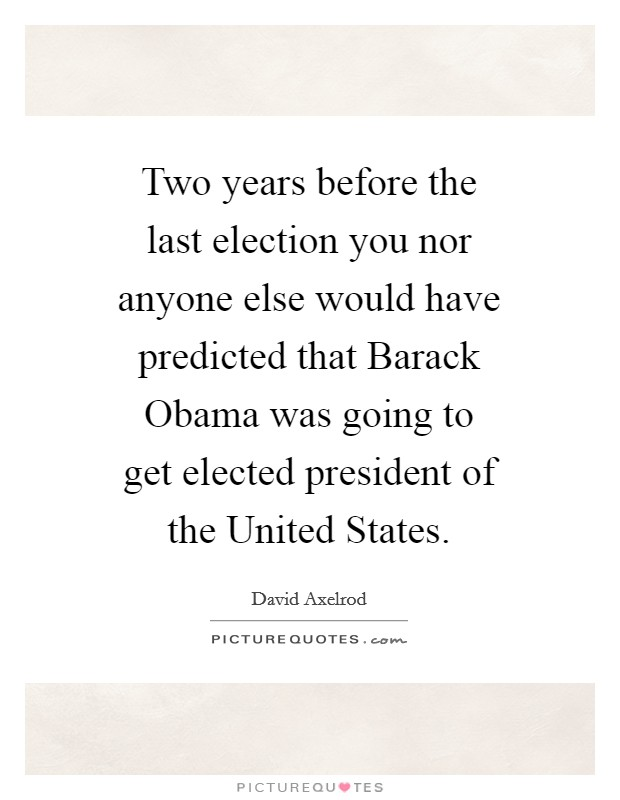 Two years before the last election you nor anyone else would have predicted that Barack Obama was going to get elected president of the United States Picture Quote #1