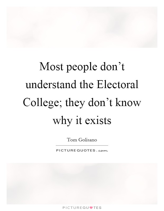 Most people don't understand the Electoral College; they don't know why it exists Picture Quote #1