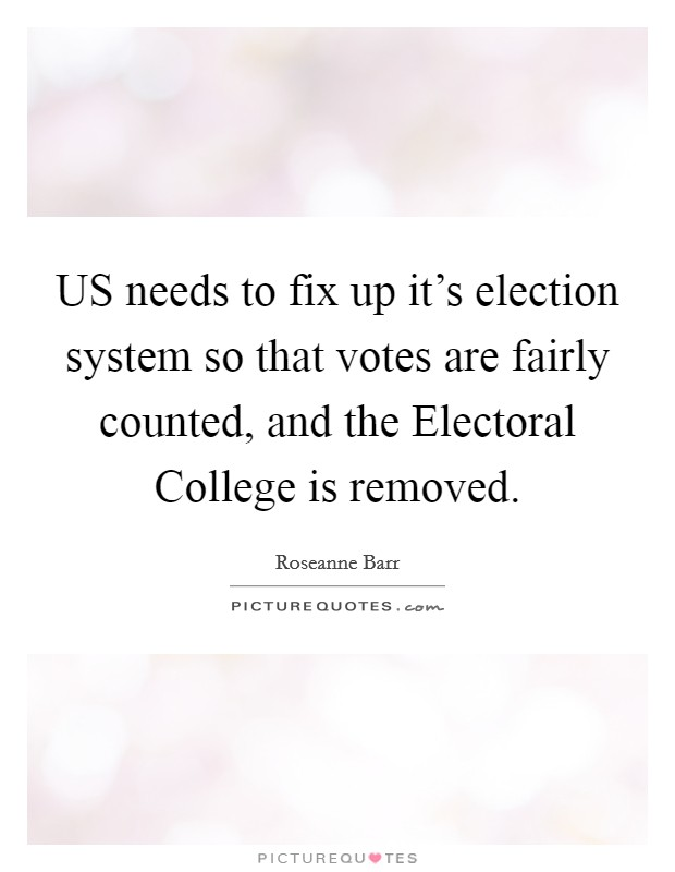 US needs to fix up it's election system so that votes are fairly counted, and the Electoral College is removed Picture Quote #1