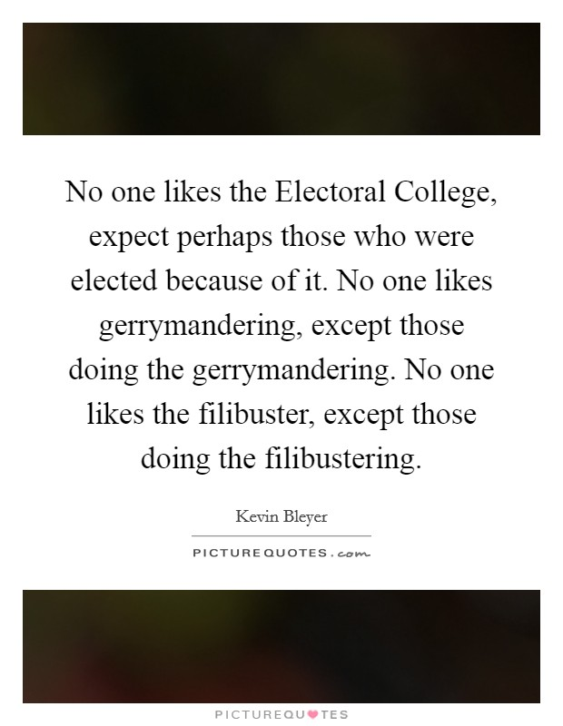 No one likes the Electoral College, expect perhaps those who were elected because of it. No one likes gerrymandering, except those doing the gerrymandering. No one likes the filibuster, except those doing the filibustering Picture Quote #1