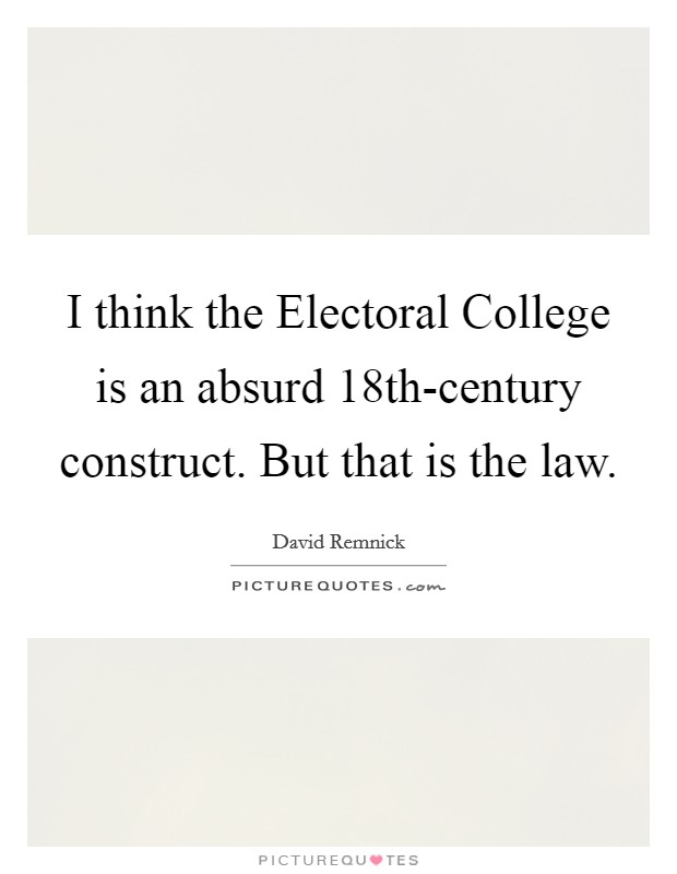 I think the Electoral College is an absurd 18th-century construct. But that is the law Picture Quote #1