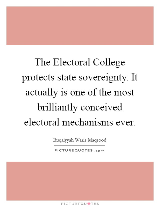 The Electoral College protects state sovereignty. It actually is one of the most brilliantly conceived electoral mechanisms ever Picture Quote #1