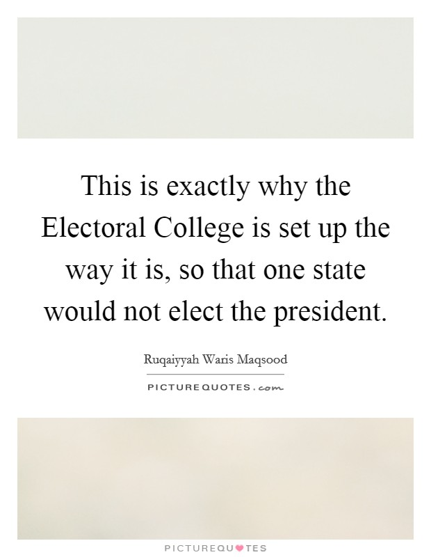 This is exactly why the Electoral College is set up the way it is, so that one state would not elect the president Picture Quote #1