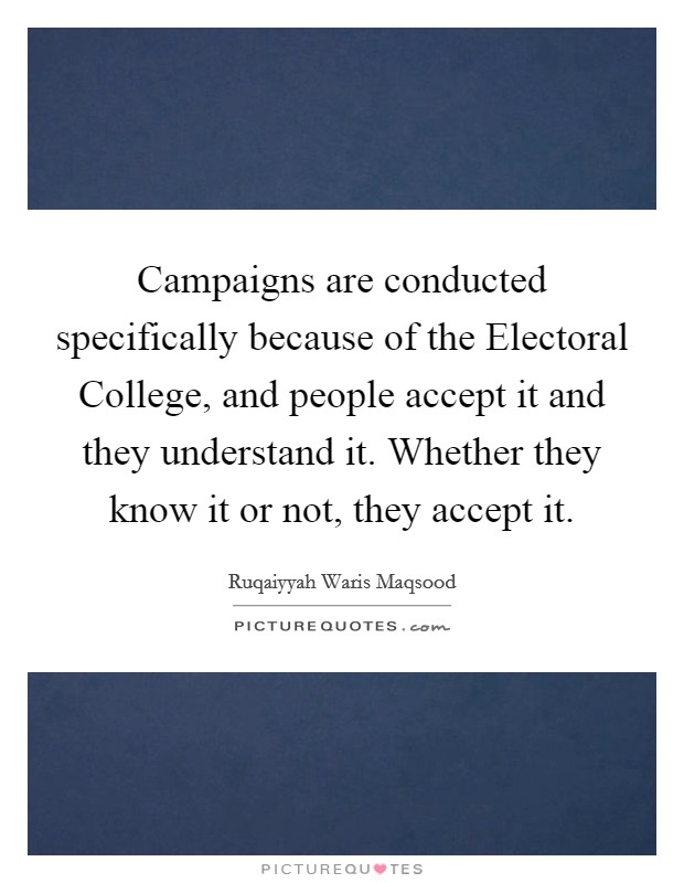 Campaigns are conducted specifically because of the Electoral College, and people accept it and they understand it. Whether they know it or not, they accept it Picture Quote #1