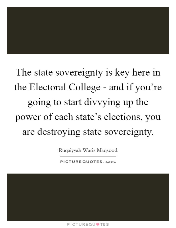 The state sovereignty is key here in the Electoral College - and if you're going to start divvying up the power of each state's elections, you are destroying state sovereignty Picture Quote #1