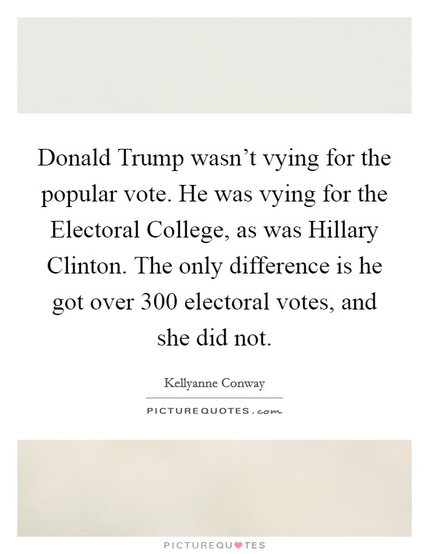 Donald Trump wasn't vying for the popular vote. He was vying for the Electoral College, as was Hillary Clinton. The only difference is he got over 300 electoral votes, and she did not Picture Quote #1