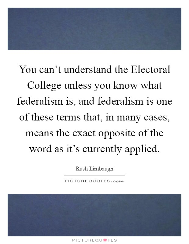 You can't understand the Electoral College unless you know what federalism is, and federalism is one of these terms that, in many cases, means the exact opposite of the word as it's currently applied Picture Quote #1