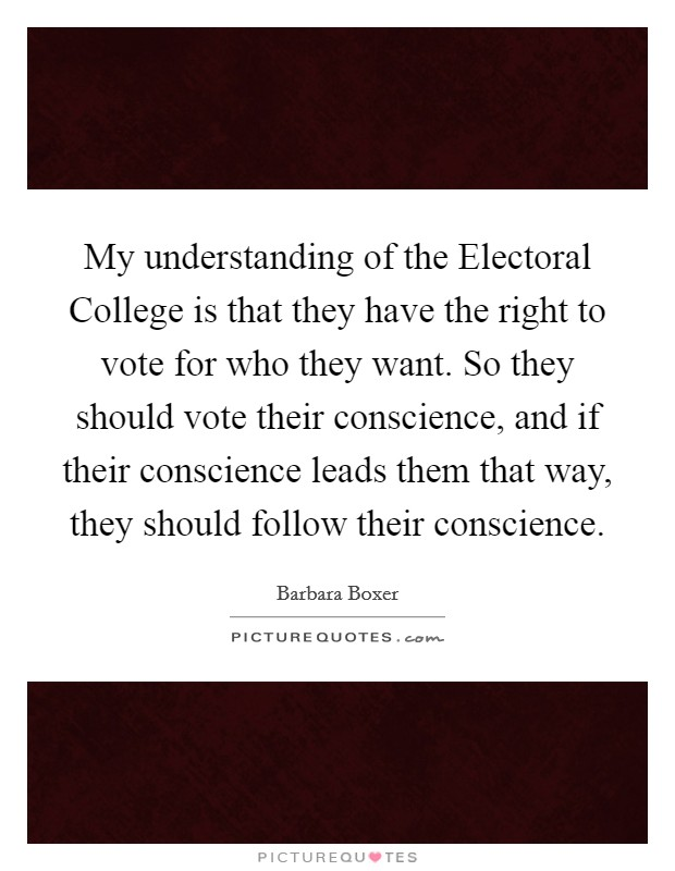 My understanding of the Electoral College is that they have the right to vote for who they want. So they should vote their conscience, and if their conscience leads them that way, they should follow their conscience Picture Quote #1