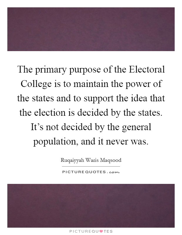 The primary purpose of the Electoral College is to maintain the power of the states and to support the idea that the election is decided by the states. It's not decided by the general population, and it never was Picture Quote #1