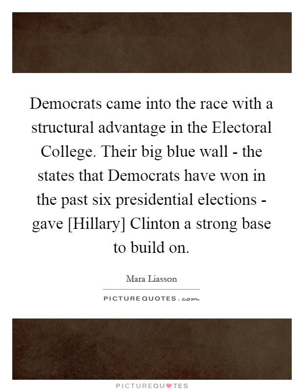Democrats came into the race with a structural advantage in the Electoral College. Their big blue wall - the states that Democrats have won in the past six presidential elections - gave [Hillary] Clinton a strong base to build on Picture Quote #1