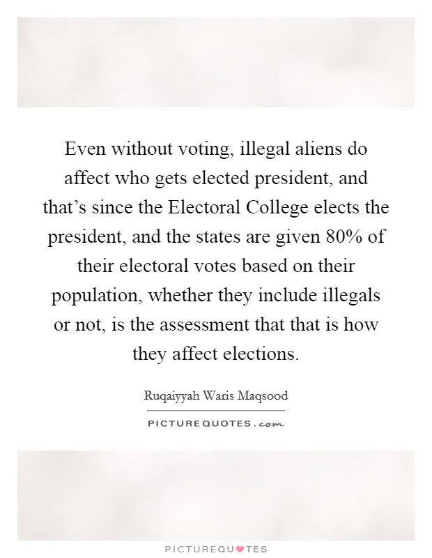 Even without voting, illegal aliens do affect who gets elected president, and that's since the Electoral College elects the president, and the states are given 80% of their electoral votes based on their population, whether they include illegals or not, is the assessment that that is how they affect elections Picture Quote #1