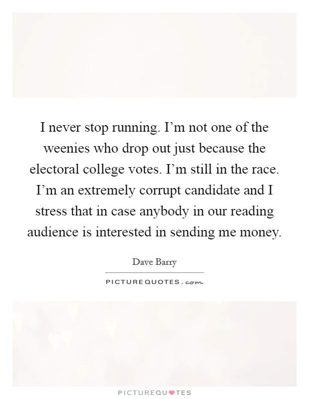 I never stop running. I'm not one of the weenies who drop out just because the electoral college votes. I'm still in the race. I'm an extremely corrupt candidate and I stress that in case anybody in our reading audience is interested in sending me money Picture Quote #1
