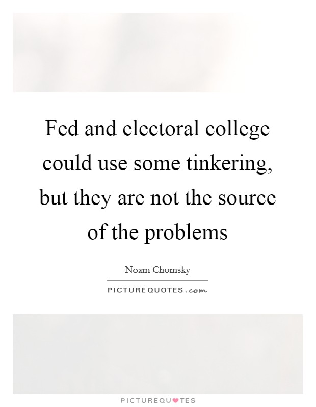 Fed and electoral college could use some tinkering, but they are not the source of the problems Picture Quote #1