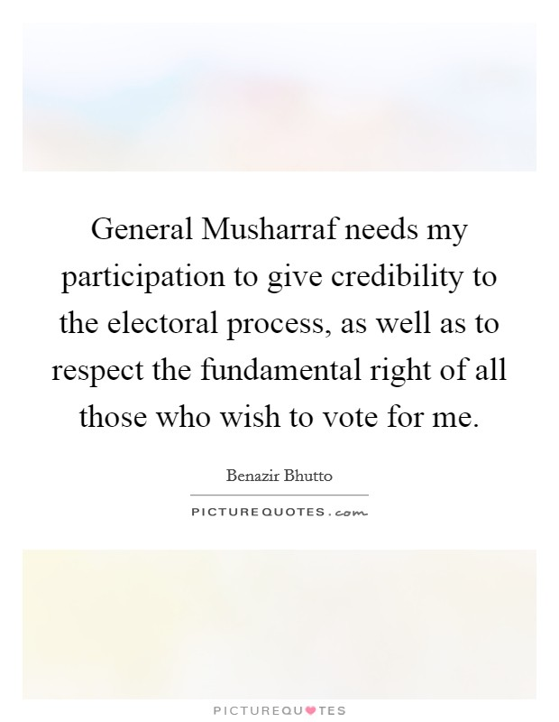 General Musharraf needs my participation to give credibility to the electoral process, as well as to respect the fundamental right of all those who wish to vote for me Picture Quote #1