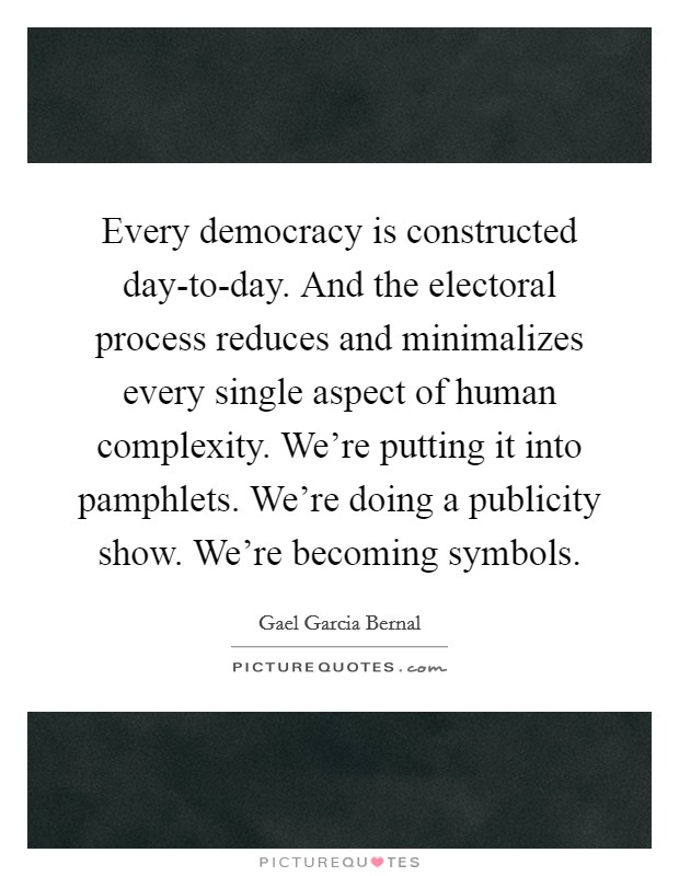 Every democracy is constructed day-to-day. And the electoral process reduces and minimalizes every single aspect of human complexity. We're putting it into pamphlets. We're doing a publicity show. We're becoming symbols Picture Quote #1