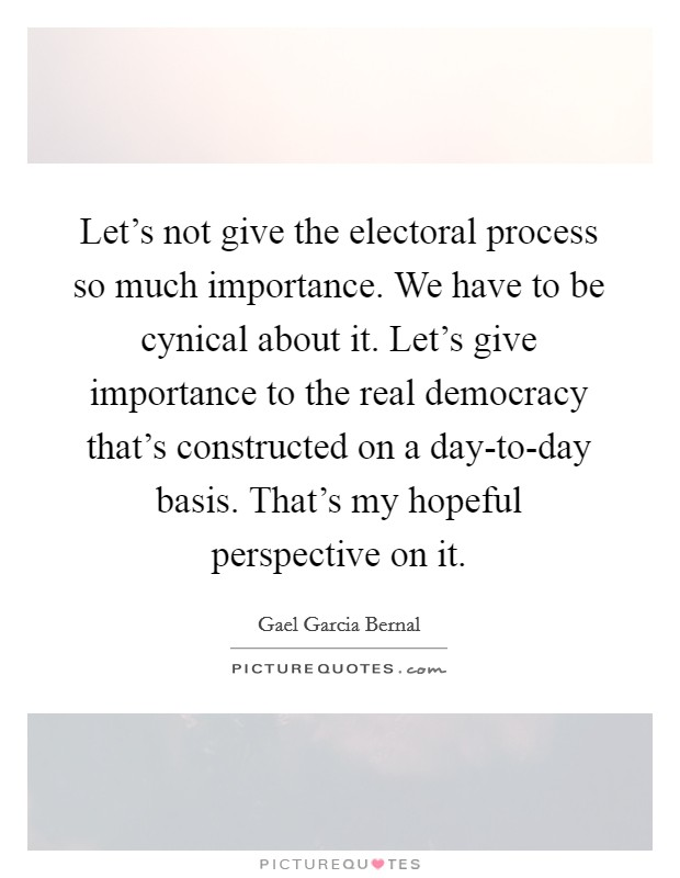 Let's not give the electoral process so much importance. We have to be cynical about it. Let's give importance to the real democracy that's constructed on a day-to-day basis. That's my hopeful perspective on it Picture Quote #1