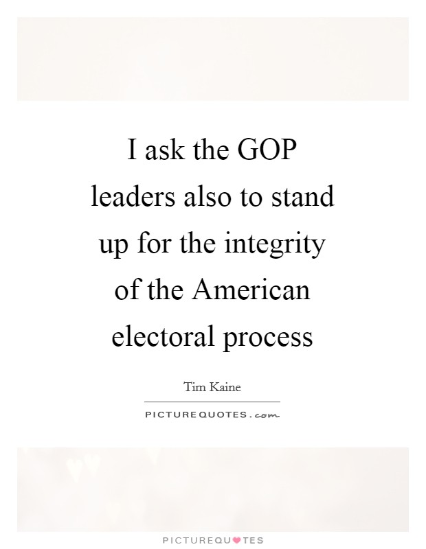 I ask the GOP leaders also to stand up for the integrity of the American electoral process Picture Quote #1