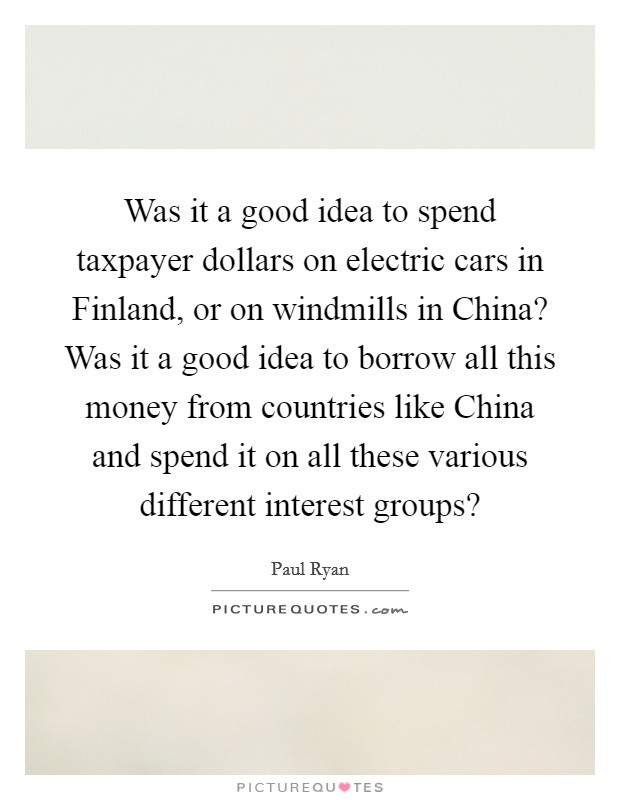 Was it a good idea to spend taxpayer dollars on electric cars in Finland, or on windmills in China? Was it a good idea to borrow all this money from countries like China and spend it on all these various different interest groups? Picture Quote #1