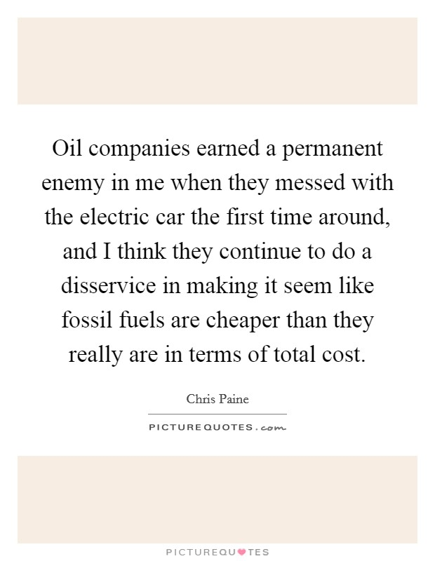 Oil companies earned a permanent enemy in me when they messed with the electric car the first time around, and I think they continue to do a disservice in making it seem like fossil fuels are cheaper than they really are in terms of total cost Picture Quote #1