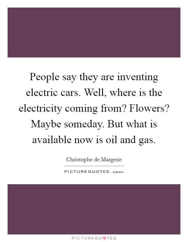 People say they are inventing electric cars. Well, where is the electricity coming from? Flowers? Maybe someday. But what is available now is oil and gas Picture Quote #1