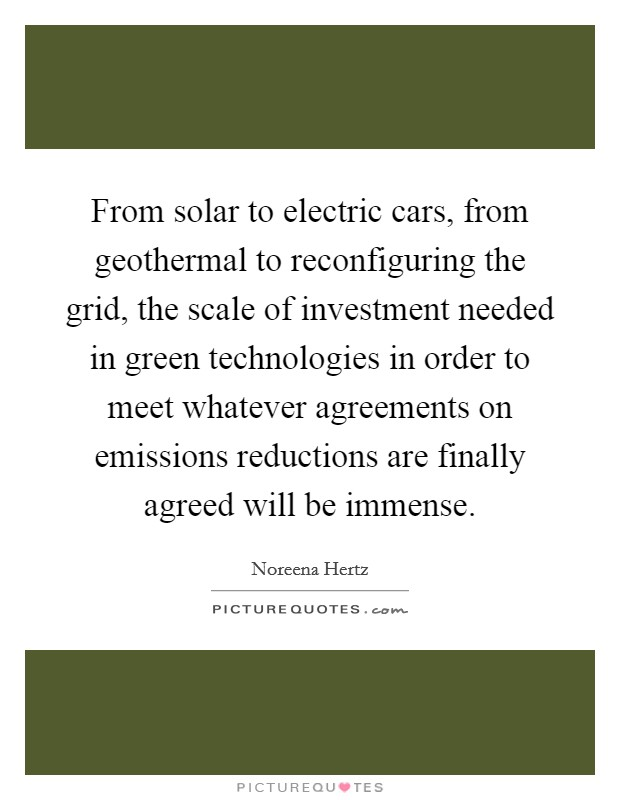 From solar to electric cars, from geothermal to reconfiguring the grid, the scale of investment needed in green technologies in order to meet whatever agreements on emissions reductions are finally agreed will be immense Picture Quote #1