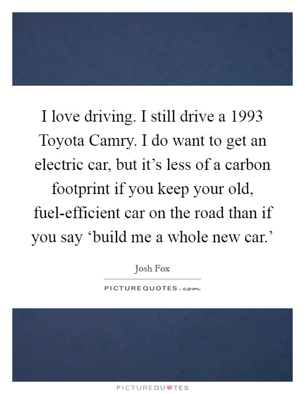 I love driving. I still drive a 1993 Toyota Camry. I do want to get an electric car, but it's less of a carbon footprint if you keep your old, fuel-efficient car on the road than if you say 'build me a whole new car.' Picture Quote #1