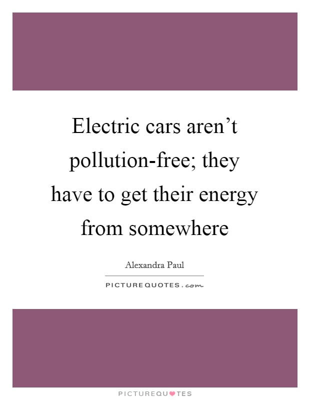 Electric cars aren't pollution-free; they have to get their energy from somewhere Picture Quote #1