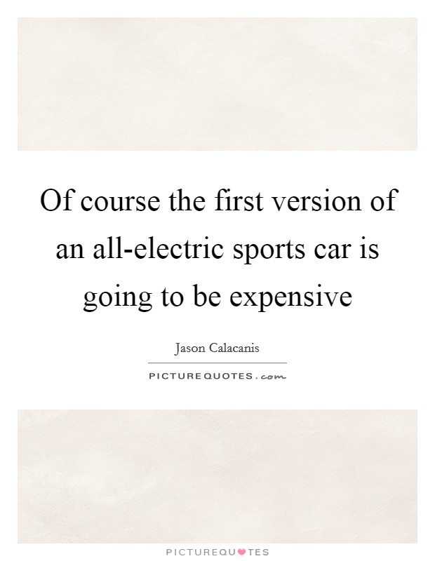 Of course the first version of an all-electric sports car is going to be expensive Picture Quote #1