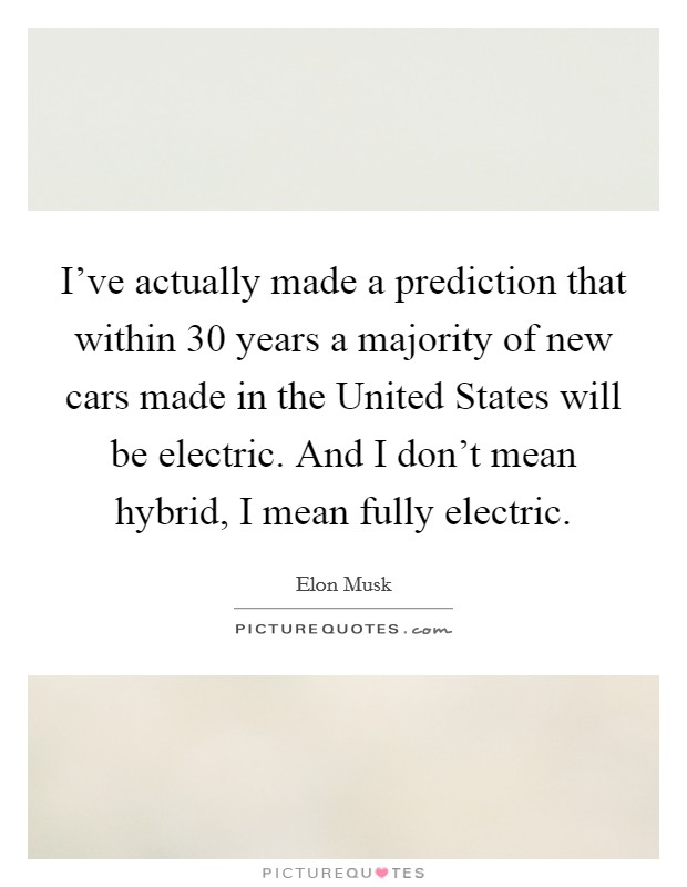 I've actually made a prediction that within 30 years a majority of new cars made in the United States will be electric. And I don't mean hybrid, I mean fully electric Picture Quote #1