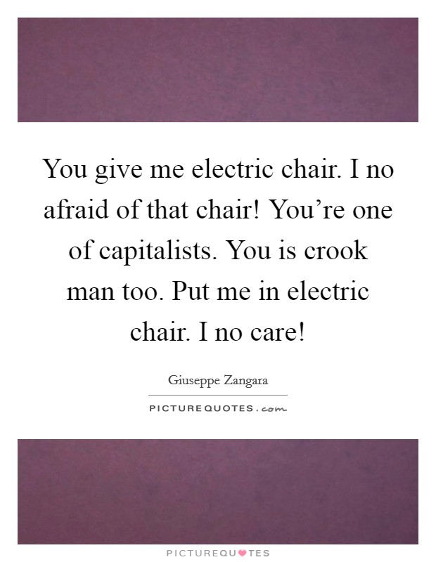 You give me electric chair. I no afraid of that chair! You're one of capitalists. You is crook man too. Put me in electric chair. I no care! Picture Quote #1