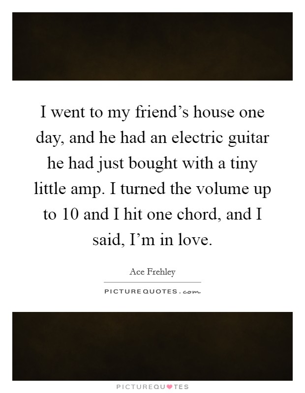I went to my friend's house one day, and he had an electric guitar he had just bought with a tiny little amp. I turned the volume up to 10 and I hit one chord, and I said, I'm in love Picture Quote #1