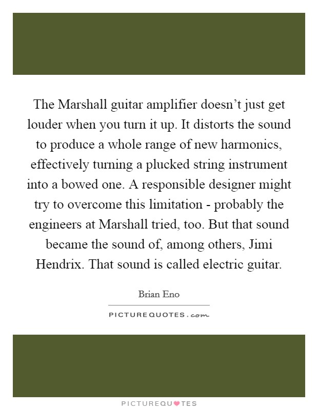 The Marshall guitar amplifier doesn't just get louder when you turn it up. It distorts the sound to produce a whole range of new harmonics, effectively turning a plucked string instrument into a bowed one. A responsible designer might try to overcome this limitation - probably the engineers at Marshall tried, too. But that sound became the sound of, among others, Jimi Hendrix. That sound is called electric guitar Picture Quote #1