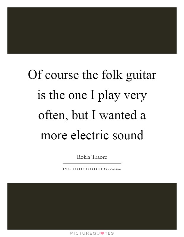 Of course the folk guitar is the one I play very often, but I wanted a more electric sound Picture Quote #1