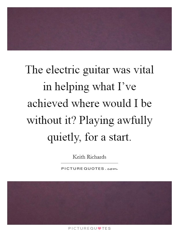 The electric guitar was vital in helping what I've achieved where would I be without it? Playing awfully quietly, for a start Picture Quote #1