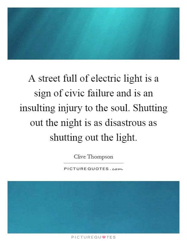 A street full of electric light is a sign of civic failure and is an insulting injury to the soul. Shutting out the night is as disastrous as shutting out the light Picture Quote #1