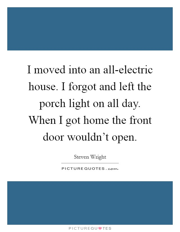 I moved into an all-electric house. I forgot and left the porch light on all day. When I got home the front door wouldn't open Picture Quote #1