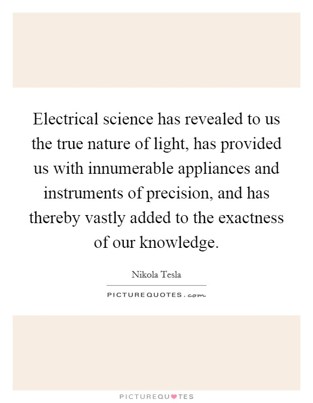 Electrical science has revealed to us the true nature of light, has provided us with innumerable appliances and instruments of precision, and has thereby vastly added to the exactness of our knowledge. Picture Quote #1