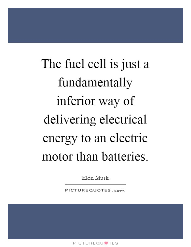 The fuel cell is just a fundamentally inferior way of delivering electrical energy to an electric motor than batteries Picture Quote #1