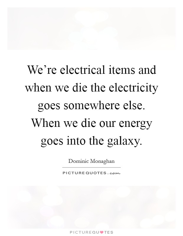 We're electrical items and when we die the electricity goes somewhere else. When we die our energy goes into the galaxy Picture Quote #1