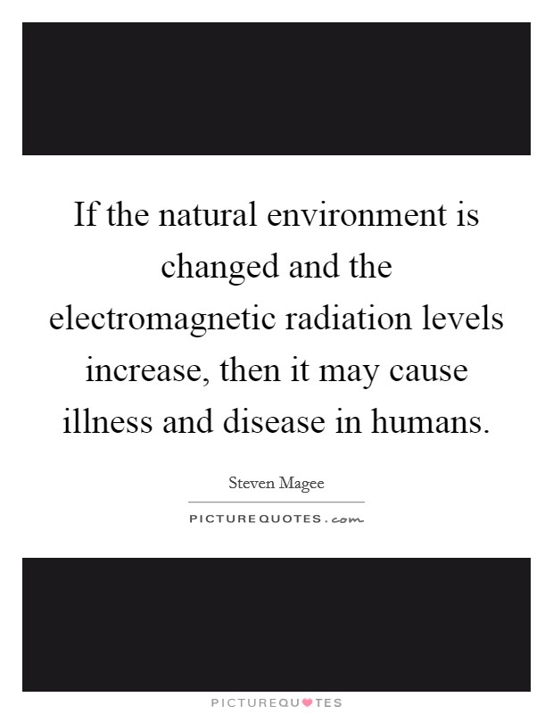 If the natural environment is changed and the electromagnetic radiation levels increase, then it may cause illness and disease in humans. Picture Quote #1