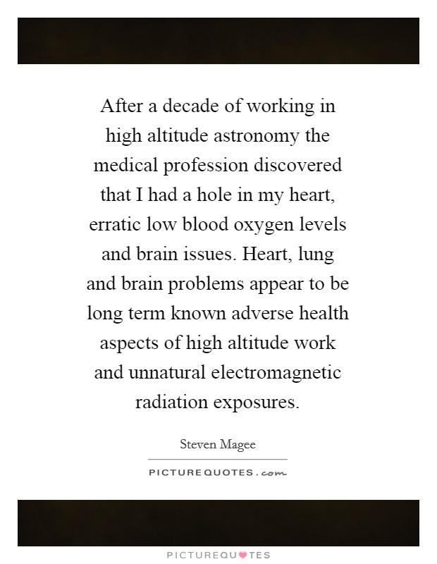 After a decade of working in high altitude astronomy the medical profession discovered that I had a hole in my heart, erratic low blood oxygen levels and brain issues. Heart, lung and brain problems appear to be long term known adverse health aspects of high altitude work and unnatural electromagnetic radiation exposures. Picture Quote #1
