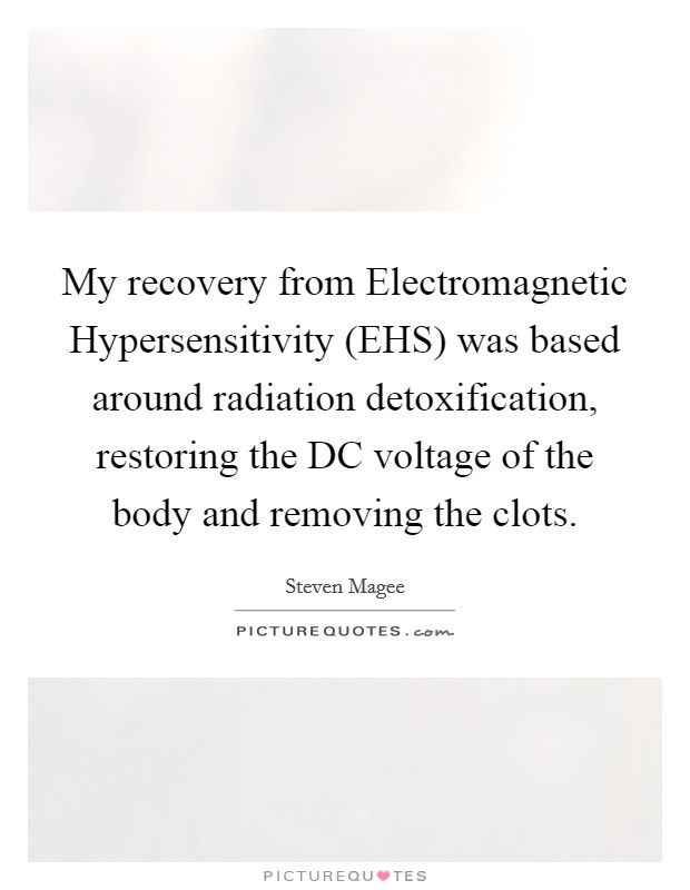 My recovery from Electromagnetic Hypersensitivity (EHS) was based around radiation detoxification, restoring the DC voltage of the body and removing the clots. Picture Quote #1